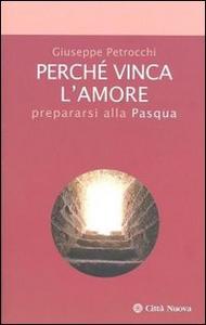 Libro Perché vinca l'amore. Prepararsi alla Pasqua Giuseppe Petrocchi