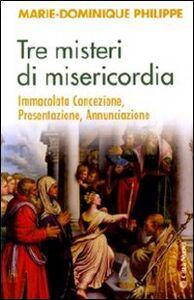 Libro Tre misteri di misericordia. Immacolata Concezione, Presentazione, Annunciazione Marie-Dominique Philippe
