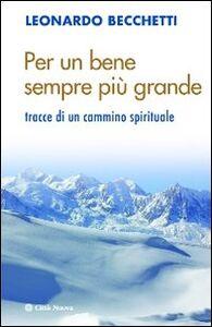 Libro Per un bene sempre più grande. Tracce di un cammino spirituale Leonardo Becchetti
