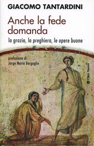 Libro Anche la fede domanda. La grazia, la preghiera, le opere buone Giacomo Tantardini