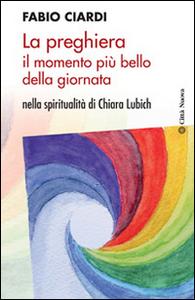 Libro La preghiera il momento più bello della giornata. Nella spiritualità di Chiara Lubich Fabio Ciardi
