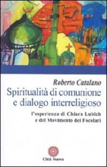 Spiritualità di comunione e dialogo interreligioso. L'esperienza di Chiara Lubich e del movimento dei Focolari - Roberto Catalano - copertina