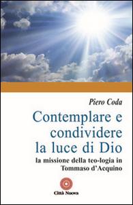 Libro Contemplare e condividere la luce di Dio. La missione della teo-logia in Tommaso d'Aquino Piero Coda