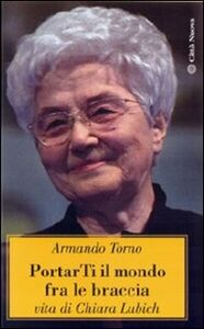 Libro Portarti il mondo fra le braccia. Vita di Chiara Lubich Armando Torno