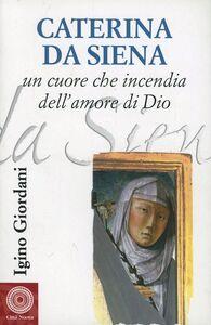 Libro Caterina da Siena. Un cuore che incendia dell'amore di Dio Igino Giordani
