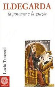 Libro Ildegarda, la potenza e la grazia Lucia Tancredi