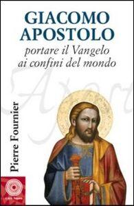 Libro Giacomo Apostolo. Portare il Vangelo ai confini del mondo Pierre Fournier