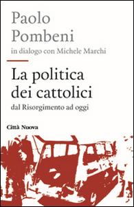 Libro La politica dei cattolici. Dal Risorgimento ad oggi Paolo Pombeni , Michele Marchi