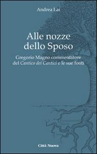 Libro Alle nozze dello sposo. Gregorio Magno commentatore del «Cantico dei cantici» e le sue fonti Andrea Lai