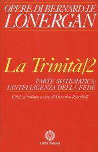 Foto Cover di La trinità. Vol. 2: Parte sistematica: l'intelligenza della fede., Libro di Bernard Lonergan, edito da Città Nuova