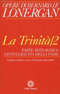 Libro La trinità. Vol. 2: Parte sistematica: l'intelligenza della fede. Bernard Lonergan