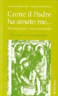 Come il Padre ha amato me... 365 pensieri per l'anno sacerdotale. Vol. 4: Primavera: le prospettive. - Blaumeiser Hubertus Gandolfo Tonino - wuz.it
