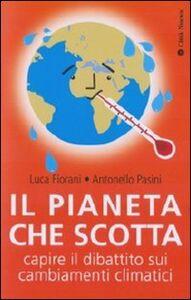 Libro Il pianeta che scotta. Capire il dibattito sui cambiamenti climatici Antonello Pasini , Luca Fiorani