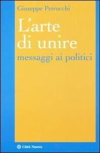 Foto Cover di L' arte di unire. Messaggi ai politici, Libro di Giuseppe Petrocchi, edito da Città Nuova