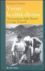 Libro Verso la città divina. L'incantesimo della libertà in Luigi Einaudi Francesco Tomatis
