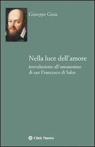 Libro Nella luce dell'amore. Introduzione all'umanesimo di san Francesco di Sales Giuseppe Gioia