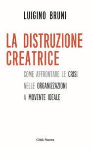 Libro La distruzione creatrice. Come affrontare le crisi nelle organizzazioni a movente ideale Luigino Bruni