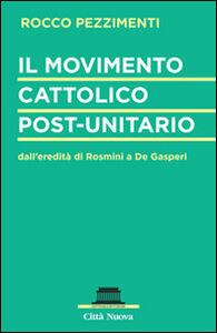 Foto Cover di Il movimento cattolico post-unitario dall'eredità di Rosmini a De Gasperi, Libro di Rocco Pezzimenti, edito da Città Nuova