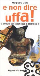 Libro E non dire uffa! A scuola dal mesolitico a Ramses II Margherita Grillo