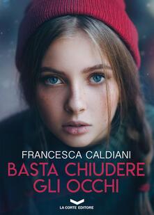 Basta chiudere gli occhi - Francesca Caldiani - ebook
