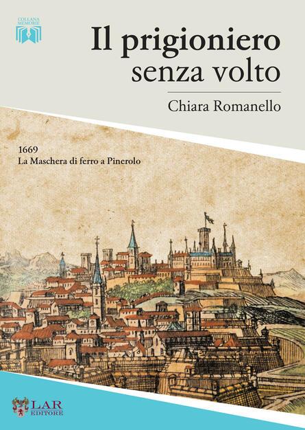 Il prigioniero senza volto. 1669. La maschera di ferro a Pinerolo - Chiara  Romanello - Libro - LAReditore - | IBS