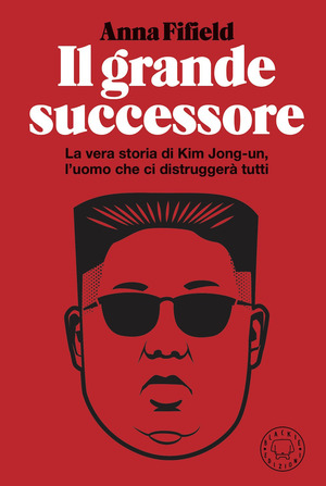 Il grande successore. La vera storia di Kim Jong-un, l'uomo che ci distruggerà tutti