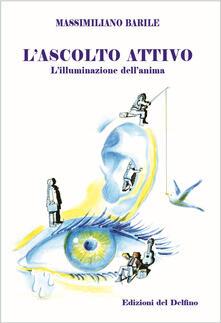 L' ascolto attivo. L'illuminazione dell'anima - Massimiliano Barile - copertina