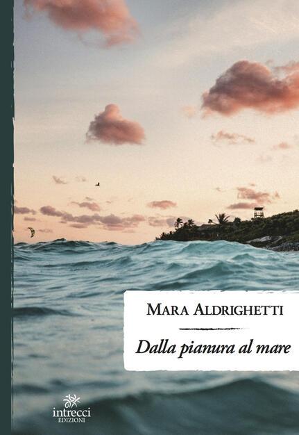 Dalla pianura al mare - Mara Aldrighetti - Libro - Intrecci - | IBS
