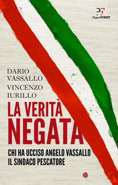 La verità negata. Chi ha ucciso Angelo Vassallo il sindaco pescatore -  Dario Vassallo - Vincenzo Iurillo - - Libro - PaperFIRST - | IBS