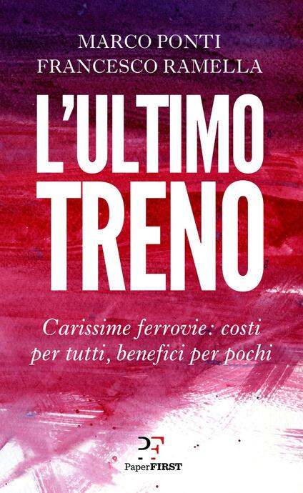 L' ultimo treno. Carissime ferrovie: costi per tutti, benefici per pochi - Marco Ponti,Francesco Ramella - copertina