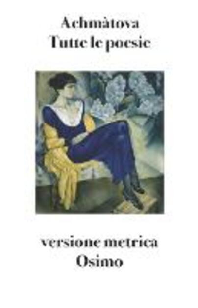 Tutte le poesie (1904-1966). Versione metrica - Anna Achmatova - Libro - Osimo Bruno -   IBS