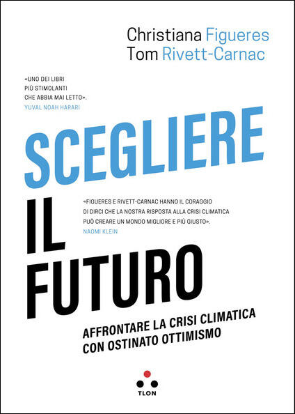 Scegliere il futuro. Affrontare la crisi climatica con ostinato ottimismo - Christiana Figueres,Tom Rivett-Carnac - copertina