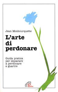 Libro L' arte di perdonare. Guida pratica per imparare a perdonare e guarire Jean Monbourquette
