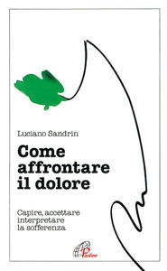 Foto Cover di Come affrontare il dolore. Capire, accettare, interpretare la sofferenza, Libro di Luciano Sandrin, edito da Paoline Editoriale Libri
