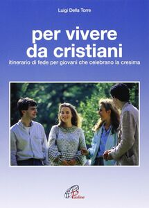 Libro Per vivere da cristiani. Itinerario di fede per giovani che celebrano la cresima Luigi Della Torre