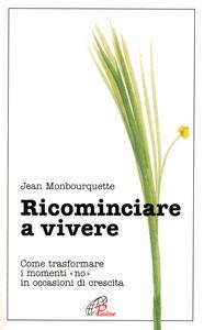 Foto Cover di Ricominciare a vivere. Come trasformare i momenti «No» in occasioni di crescita, Libro di Jean Monbourquette, edito da Paoline Editoriale Libri