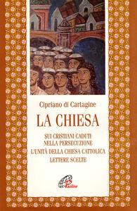 Libro La chiesa: Sui cristiani caduti nella persecuzione-L'unità della Chiesa cattolica-Lettere scelte Cipriano di Cartagine (san)