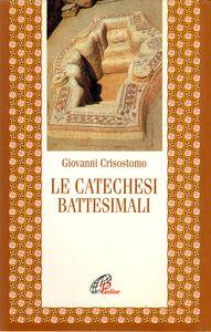 Libro Le catechesi battesimali Giovanni Crisostomo (san)