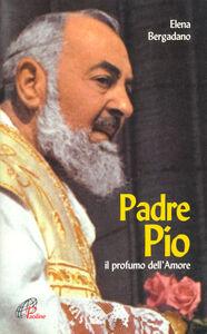 Libro Padre Pio. Il profumo dell'amore Elena Bergadano