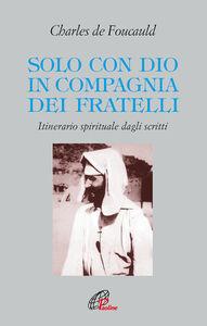Libro Solo con Dio in compagnia dei fratelli. Itinerario spirituale dagli scritti Charles de Foucauld
