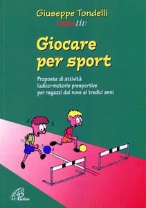 Libro Giocare per sport. Proposte di attività ludico-motorie presportive per ragazzi dai 9 ai 13 anni Giuseppe Tondelli