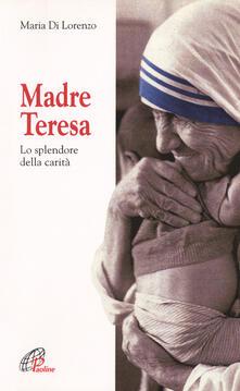 Madre Teresa. Lo splendore della carità - Maria Di Lorenzo - copertina