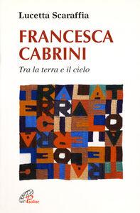 Libro Francesca Cabrini. Tra la terra e il cielo Lucetta Scaraffia