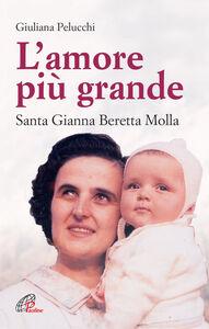 Libro L' amore più grande. Santa Gianna Beretta Molla Giuliana Pelucchi