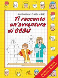 Libro Ti racconto un'avventura di Gesù. Un'avventura da leggere, da disegnare, da colorare! Nadia Bonaldo
