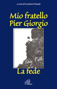 Libro Mio fratello Pier Giorgio. La fede
