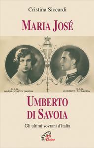 Libro Maria José. Umberto di Savoia. Gli ultimi sovrani d'Italia Cristina Siccardi