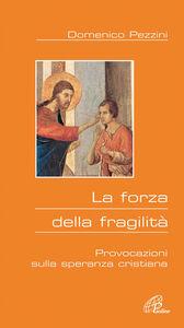 Libro La forza della fragilità. Provocazioni sulla speranza cristiana Domenico Pezzini