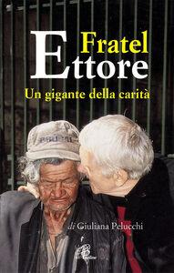 Libro Fratel Ettore. Un gigante della carità Giuliana Pelucchi