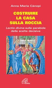 Libro Costruire la casa sulla roccia. Lectio divina sulle parabole delle scelte decisive Anna Maria Cànopi